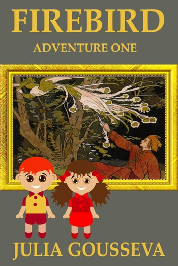 The Firebird: Adventure One - Adventures of Alex and Katie, #1 ebook by Julia Gousseva