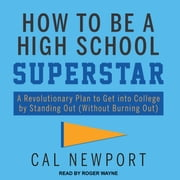 How to Be a High School Superstar - A Revolutionary Plan to Get into College by Standing Out (Without Burning Out) audiobook by Cal Newport