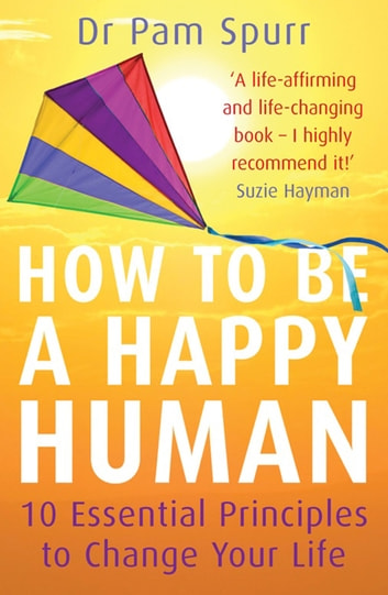 How to be a Happy Human - 10 Essential Principles to Change Your Life ebook by Pam Spurr
