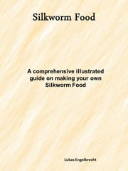 How to make your own Silkworm Food ebook by Lukas Engelbrecht