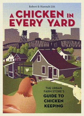 A Chicken in Every Yard - The Urban Farm Store's Guide to Chicken Keeping ebook by Robert Litt,Hannah Litt