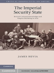 The Imperial Security State - British Colonial Knowledge and Empire-Building in Asia ebook by Professor James Hevia