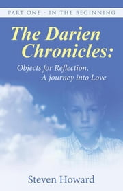 The Darien Chronicles: Objects for Reflection, a Journey into Love - Part One - in the Beginning ebook by Steven Howard