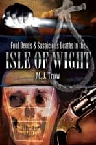 Foul Deeds & Suspicious Deaths in Isle of Wight ebook by M. J. Trow