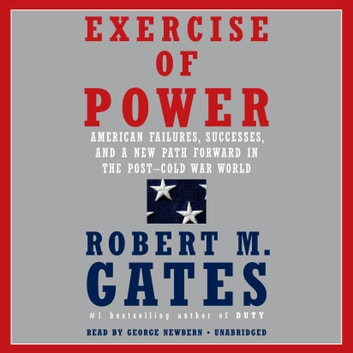 Exercise of Power - American Failures, Successes, and a New Path Forward in the Post-Cold War World audiobook by Robert M. Gates