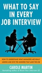 What to Say in Every Job Interview: How to Understand What Managers are Really Asking and Give the Answers that Land the Job ebook by Carole Martin