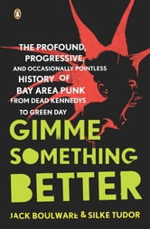 Gimme Something Better - The Profound, Progressive, and Occasionally Pointless History of Bay Area Punk from Dead Kennedys to Green Day ebook by Jack Boulware,Silke Tudor