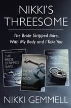 Nikki's Threesome - The Bride Stripped Bare, With My Body, and I Take You ebook by Nikki Gemmell