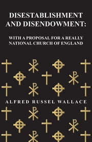 Disestablishment and Disendowment: With a Proposal for a Really National Church of England ebook by Alfred Russel Wallace