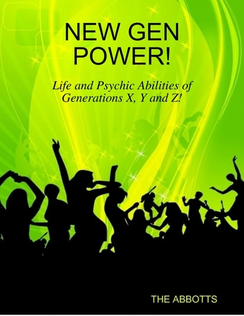 New Gen Power! - Life and Psychic Abilities of Generations X, Y and Z! ebook by The Abbotts