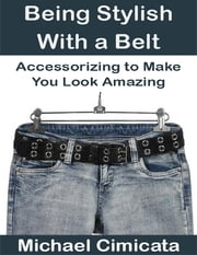 Being Stylish With a Belt: Accessorizing to Make You Look Amazing ebook by Michael Cimicata