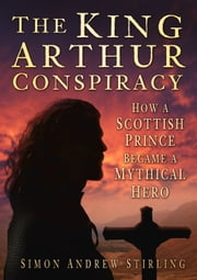 King Arthur Conspiracy - How a Scottish Prince Became a Mythical Hero ebook by Simon Andrew Stirling