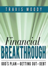 Financial Breakthrough - God's Plan for Getting Out of Debt ebook by Travis Moody