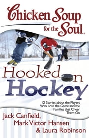 Chicken Soup for the Soul: Hooked on Hockey - 101 Stories about the Players Who Love the Game and the Families that Cheer Them On ebook by Jack Canfield,Mark Victor Hansen,Laura Robinson