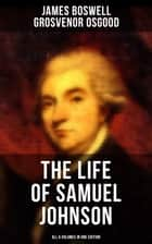 THE LIFE OF SAMUEL JOHNSON - All 6 Volumes in One Edition - Including Journal & Diary ebook by James Boswell, Grosvenor Osgood