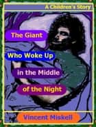 The Giant Who Woke Up in the Middle of the Night: A Children's Story ebook by Vincent Miskell