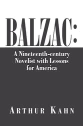 Balzac: A Nineteenth-century Novelist with Lessons for America - A Nineteenth-century Novelist with Lessons for America ebook by Arthur Kahn