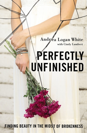 Perfectly Unfinished - Finding Beauty in the Midst of Brokenness ebook by Andrea Logan White