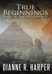 True Beginnings - Biblical African Perspective ebook by Dianne R. Harper