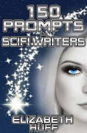 150 Prompts For Scifi Writers ebook by Elizabeth Huff