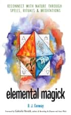 Elemental Magick - Reconnect with Nature through Spells, Rituals, and Meditations ebook by D. J. Conway, Gabriela Herstik