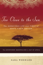 Too Close to the Sun - The Audacious Life and Times of Denys Finch Hatton ebook by Sara Wheeler