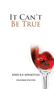 It Can'T Be True - A Story from Uganda—The Pearl of Africa ebook by John R.P. Mwakyusa