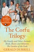 The Corfu Trilogy - My Family and Other Animals; Birds, Beasts and Relatives; and The Garden of the Gods ebook by Gerald Durrell