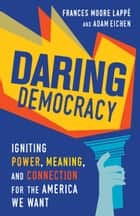 Daring Democracy - Igniting Power, Meaning, and Connection for the America We Want ebook by Adam Eichen, Frances Moore Lappé