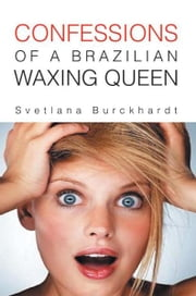 CONFESSIONS OF A BRAZILIAN WAXING QUEEN ebook by Svetlana Burckhardt