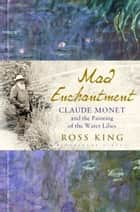 Mad Enchantment - Claude Monet and the Painting of the Water Lilies ebook by Ross King