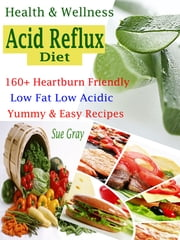 Health & Wellness Acid Reflux Diet - 160+ Heartburn Friendly Low Fat Low Acidic Yummy & Easy Recipes ebook by Sue Gray