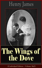 The Wings of the Dove (Unabridged Edition – Volume 1&2) - Classic Romance Novel from the famous author of the realism movement, known for Portrait of a Lady, The Ambassadors, The Princess Casamassima, The Bostonians, The American… ebook by Henry  James