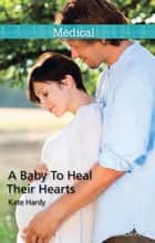 A Baby To Heal Their Hearts 電子書 by Kate Hardy