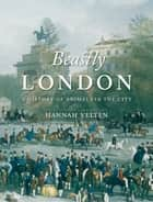 Beastly London - A History of Animals in the City ebook by Hannah Velten