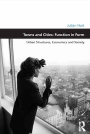 Towns and Cities: Function in Form - Urban Structures, Economics and Society ebook by Julian Hart