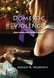 Domestic Violence: One Woman's Nightmare ebook by Susan R. Murphy