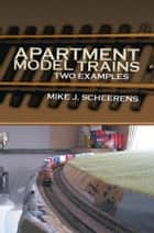 Apartment Model Trains ebook by Mike J. Scheerens