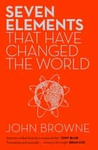 Seven Elements That Have Changed The World - Iron, Carbon, Gold, Silver, Uranium, Titanium, Silicon ebook by John Browne