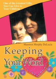 Keeping Your Word - One of the Greatest Gifts You Can Give to Your Children ebook by Maureen DeLucia