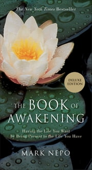 The Book of Awakening: Having the Life You Want by Being Present to the Life You Have (Gift Edition) - Having the Life You Want by Being Present to the Life You Have (Gift Edition) ebook by Mark Nepo