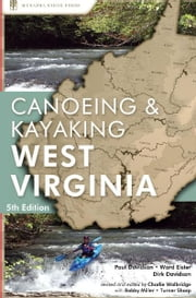 Canoeing & Kayaking West Virginia ebook by Paul Davidson,Ward Eister,Dirk Davidson,Charlie Walbridge,Turner Sharp,Bobby Miller