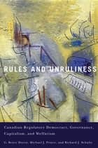 Rules and Unruliness - Canadian Regulatory Democracy, Governance, Capitalism, and Welfarism ebook by G. Bruce Doern, Michael J. Prince, Richard J. Schultz