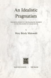 An Idealistic Pragmatism - The Development of the Pragmatic Element in the Philosophy of Josiah Royce ebook by M.B. Mahowald