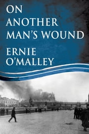On Another Man's Wound: Ernie O'Malley and Ireland's War for Independence ebook by Ernie O'Malley