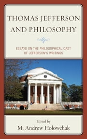 Thomas Jefferson and Philosophy - Essays on the Philosophical Cast of Jefferson's Writings ebook by M. Andrew Holowchak,James J. Carpenter,Garrett Ward Sheldon,Richard E. Dixon,Derek H. Davis,William Merkel,Richard Guy Wilson,M. Andrew Holowchak,Paul B. Thompson, Michigan State University