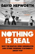 Nothing is Real - The Beatles Were Underrated And Other Sweeping Statements About Pop eBook by David Hepworth