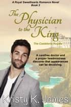 The Physician to the King - The Casteloria Royals ebook by Kristy K. James