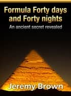 Formula Forty Days And Forty Nights ebook by Jeremy Brown