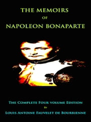 The Memoirs of Napoleon Bonaparte - The Complete Four Volume Edition ebook by Louis Antoine Fauvelet de Bourrienne